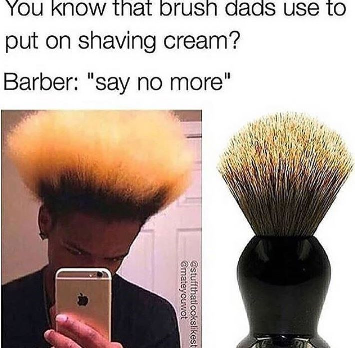 """Brush - You know that brush dads use to put on shaving cream? Barber: """"say no more"""" @stuffthatlookslikest Gmateyouwot"""