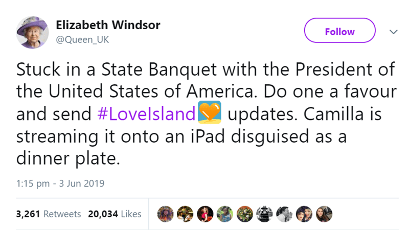 Text - Elizabeth Windsor Follow @Queen_UK Stuck in a State Banquet with the President of the United States of America. Do one a favour and send #Lovelsland  streaming it onto an iPad disguised as a dinner plate. updates. Camilla is 1:15 pm - 3 Jun 2019 3,261 Retweets 20,034 Likes