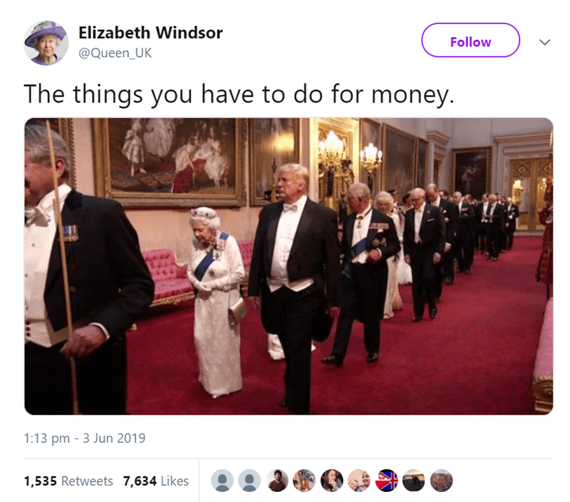 Event - Elizabeth Windsor Follow @Queen_UK The things you have to do for money. 1:13 pm 3 Jun 2019 1,535 Retweets 7,634 Likes