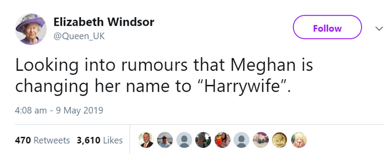 """Text - Elizabeth Windsor Follow @Queen_UK Looking into rumours that Meghan is changing her name to """"Harrywife"""" 4:08 am - 9 May 2019 470 Retweets 3,610 Likes"""