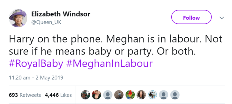 Text - Elizabeth Windsor Follow @Queen_UK Harry on the phone. Meghan is in labour. Not sure if he means baby or party. Or both. #RoyalBaby #MeghanlnLabour 11:20 am 2 May 2019 693 Retweets 4,446 Likes