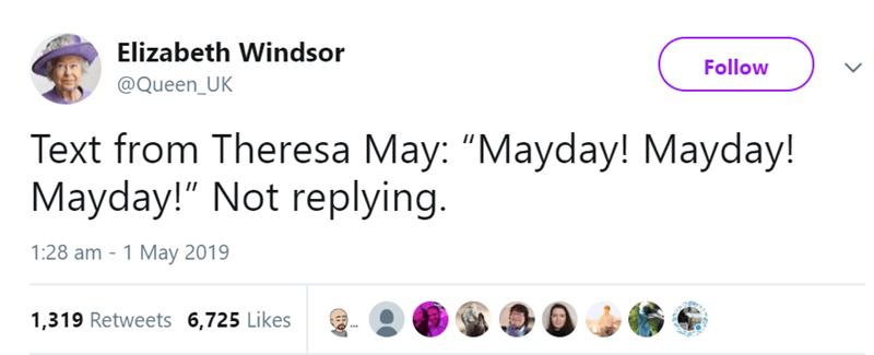 "Text - Elizabeth Windsor Follow @Queen_UK Text from Theresa May: ""Mayday! Mayday! Mayday!"" Not replying. 1:28 am 1 May 2019 1,319 Retweets 6,725 Likes"