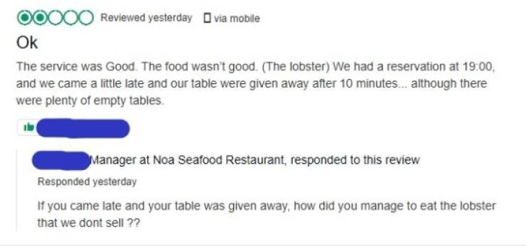 Text - OOOO Reviewed yesterday via mobile Ok The service was Good. The food wasn't good. (The lobster) We had a reservation at 19:00, and we came a little late and our table were given away after 10 minutes.. although there were plenty of empty tables. Manager at Noa Seafood Restaurant, responded to this review Responded yesterday If you came late and your table was given away, how did you manage to eat the lobster that we dont sell ??