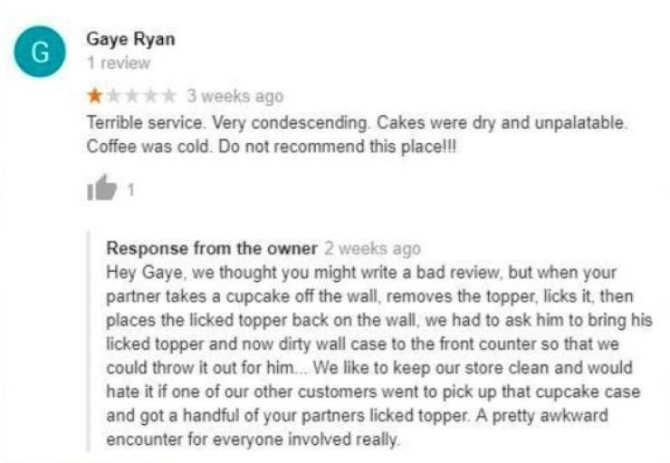 Text - Gaye Ryan G 1 review 3 weeks ago Terrible service. Very condescending. Cakes were dry and unpalatable. Coffee was cold. Do not recommend this place!! Response from the owner 2 weeks ago Hey Gaye, we thought you might write a bad review, but when your partner takes a cupcake off the wall, removes the topper, licks it, then places the licked topper back on the wall, we had to ask him to bring his licked topper and now dirty wall case to the front counter so that we could throw it out for hi