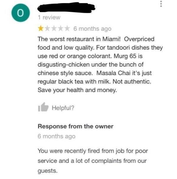 Text - 1 review 6 months ago The worst restaurant in Miami! Overpriced food and low quality. For tandoori dishes they use red or orange colorant. Murg 65 is disgusting-chicken under the bunch of chinese style sauce. Masala Chai it's just regular black tea with milk. Not authentic. Save your health and money. Helpful? Response from the owner 6 months ago You were recently fired from job for poor service and a lot of complaints from our guests.