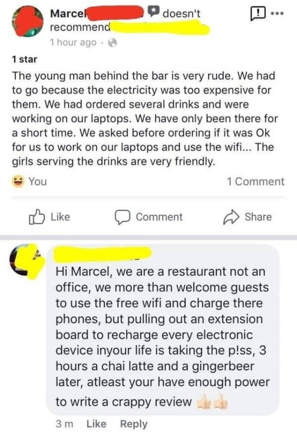 Text - Marce recommend 1 hour ago doesn't 1 star The young man behind the bar is very rude. We had to go because the electricity was too expensive for them. We had ordered several drinks and were working on our laptops. We have only been there for a short time. We asked before ordering if it was Ok for us to work on our laptops and use the wifi... The girls serving the drinks are very friendly. You 1 Comment Like Share Comment Hi Marcel, we are a restaurant not an office, we more than welcome gu