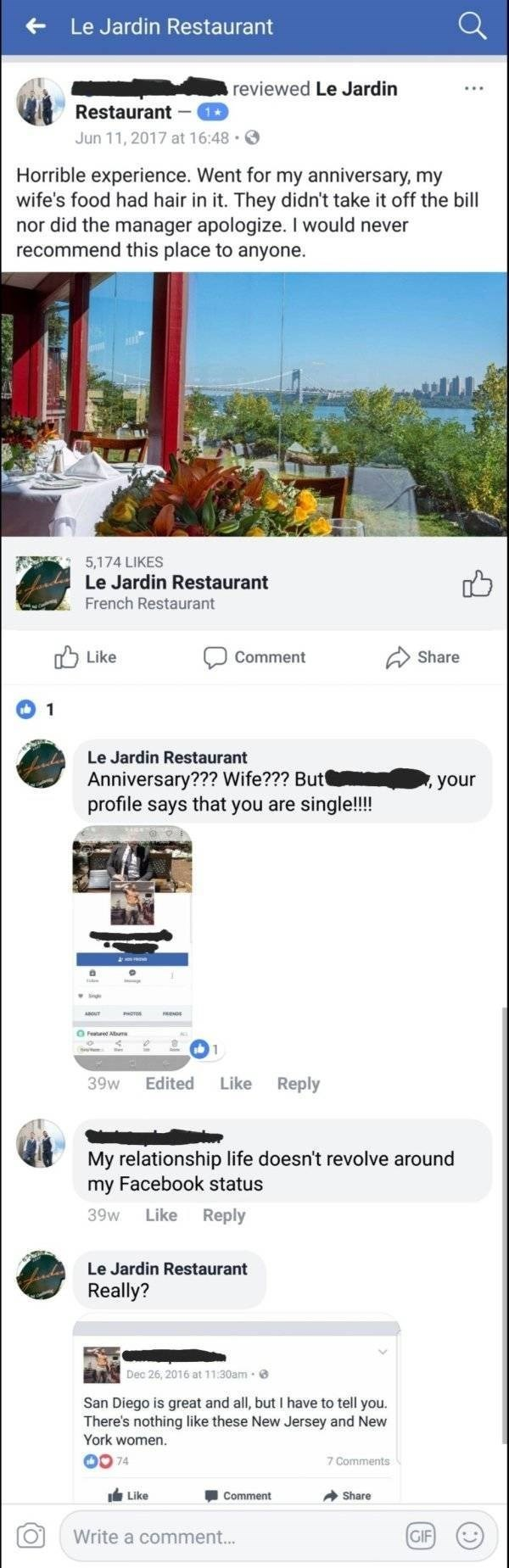 Product - Le Jardin Restaurant reviewed Le Jardin Restaurant Jun 11, 2017 at 16:48 Horrible experience. Went for my anniversary, my wife's food had hair in it. They didn't take it off the bill nor did the manager apologize. I would never recommend this place to anyone 5,174 LIKES Le Jardin Restaurant French Restaurant Like Share Comment 1 Le Jardin Restaurant Anniversary??? Wife??? But profile says that you are single!!!! your Edited Like Reply 39w My relationship life doesn't revolve around my