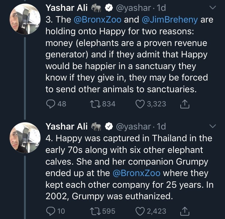 Text - @yashar 1d 3. The @BronxZoo and @JimBreheny Yashar Ali holding onto Happy for two reasons: money (elephants are a proven revenue generator) and if they admit that Happy would be happier in a sanctuary they know if they give in, they may be forced to send other animals to sanctuaries. t.834 48 3,323 @yashar 1d 4. Happy was captured in Thailand in the early 70s along with six other elephant calves. She and her companion Grumpy Yashar Ali ended up at the @BronxZoo where they kept each other