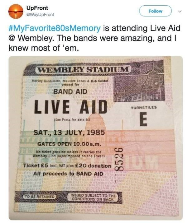 Text - UpFront @WayUpFront Follow #MyFavorite80sMemory is attending Live Aid @Wembley. The bands were amazing, and I knew most of 'em WEMBLEY STADIUM Rarvey Goldsmith, Mauclce Jones & Bob Geldof present for BAND AID LIVE AID TURNSTILES (See Press for detaila) SAT., 13 JULY, 1985 GATES OPEN 10.00 a.m. No ticket gen uine unlass it esrries the Wembiey Lion superimposed on the Towers Ticket £5 incl. VAT plus £20 donation EYSYAD OIUM WEM EBLEYST M WEMBLE LEYSTADIU wEMBLEY 6LEYSTAD WEMBLI 25LEYS AIL p