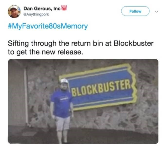 Text - Dan Gerous, Inc Anythingpork Follow #MyFavorite80sMemory Sifting through the return bin at Blockbuster to get the new release. BLOCKBUSTER