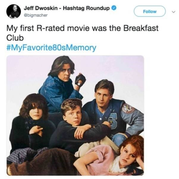 People - Jeff Dwoskin - Hashtag Roundup Follow @bigmacher My first R-rated movie was the Breakfast Club #MyFavorite80sMemory