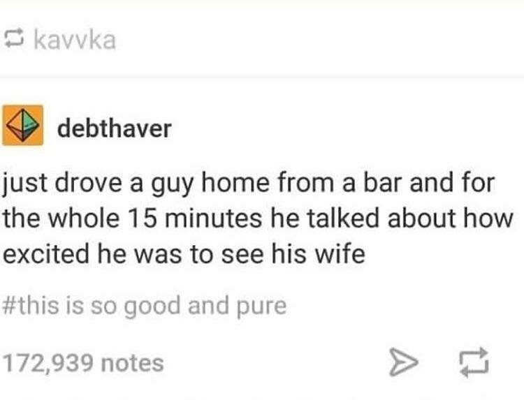 Text - kavvka debthaver just drove a guy home from a bar and for the whole 15 minutes he talked about how excited he was to see his wife #this is so good and pure 172,939 notes