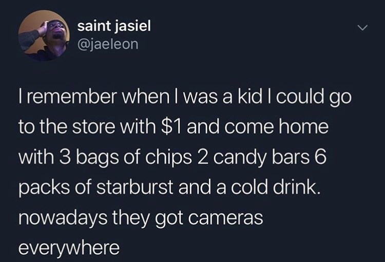 Text - saint jasiel @jaeleon Iremember when I was a kid I could go to the store with $1 and come home with 3 bags of chips 2 candy bars 6 packs of starburst and a cold drink. nowadays they got cameras everywhere