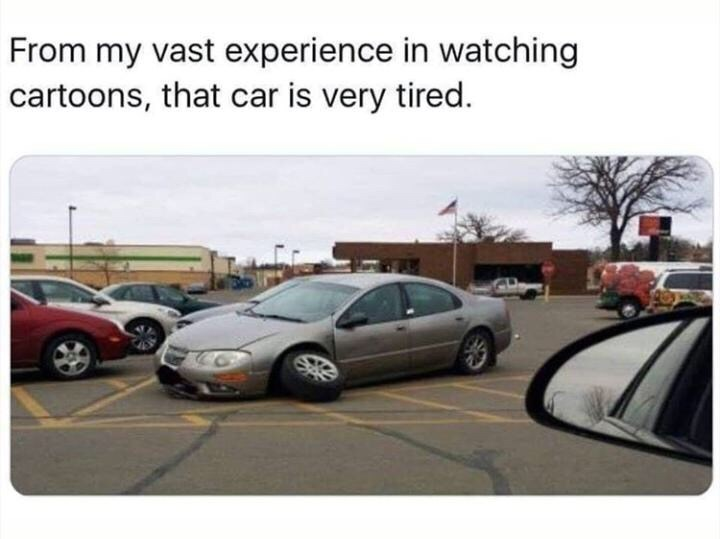 random memes - Vehicle - From my vast experience in watching cartoons, that car is very tired.