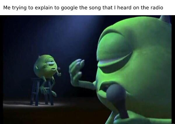 """Caption that reads, """"Me trying to explain to Google the song that I heard on the radio"""" above a photo of Mike from Monsters Inc. singing into a microphone"""