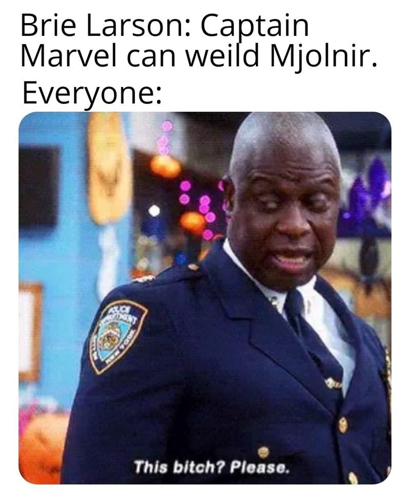 random memes - Photo caption - Brie Larson: Captain Marvel can weild Mjolnir. Everyone: This bitch? Please.
