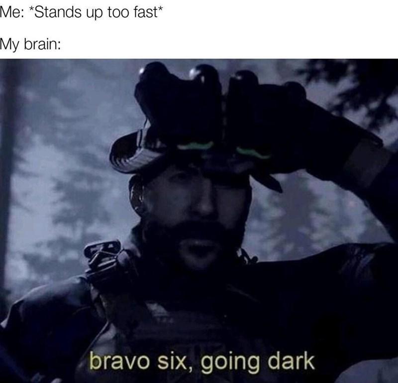 random memes - Font - Me: *Stands up too fast* My brain: bravo six, going dark