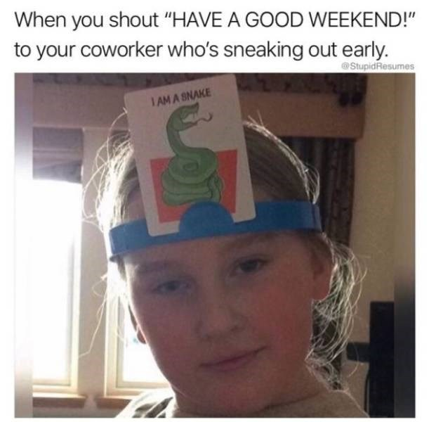 """work meme - Hair - When you shout """"HAVE A GOOD WEEKEND!"""" to your coworker who's sneaking out early. StupidResumes 1 AM A SNAKE"""
