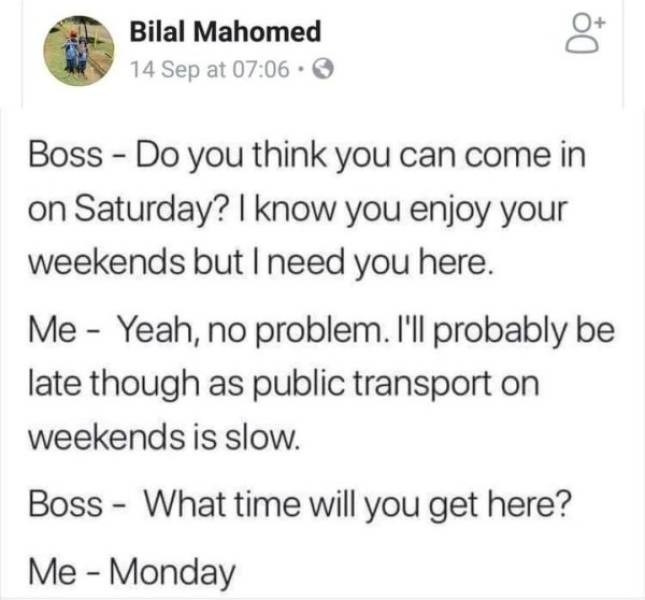 work meme - Text - Bilal Mahomed 14 Sep at 07:06 Boss - Do you think you can come in on Saturday? I know you enjoy your weekends but I need you here. Me - Yeah, no problem. I'll probably be late though as public transport on weekends is slow. Boss - What time will you get here? Me -Monday