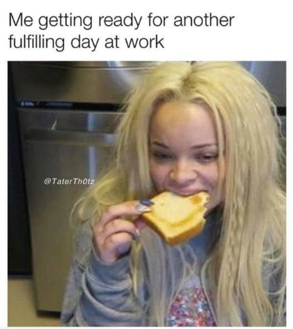 work meme - Junk food - Me getting ready for another fulfilling day at work @Tater Th0tz