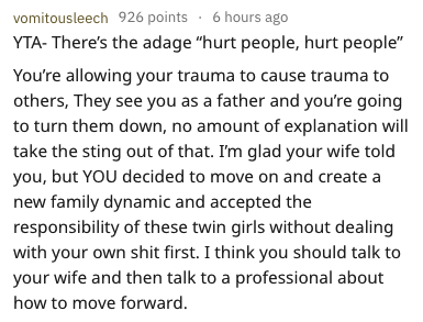 "adopting stepdaughters - Text - vomitousleech 926 points . 6 hours ago YTA- There's the adage ""hurt people, hurt people"" You're allowing your trauma to cause trauma to others, They see you as a father and you're going to turn them down, no amount of explanation will take the sting out of that. I'm glad your wife told you, but YOU decided to move on and create new family dynamic and accepted the responsibility of these twin girls without dealing with your own shit first. I think you should talk t"