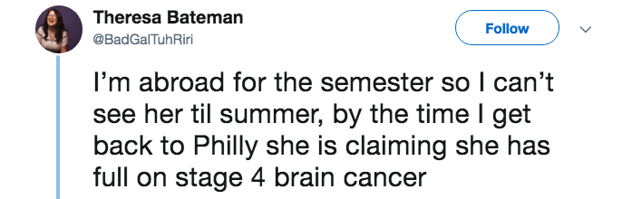 lying about cancer - Text - Theresa Bateman Follow @BadGalTuhRiri I'm abroad for the semester so I can't see her til summer, by the time I get back to Philly she is claiming she has full on stage 4 brain cancer