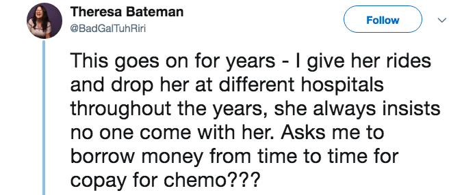 lying about cancer - Text - Theresa Bateman Follow @BadGalTuhRiri This goes on for years I give her rides and drop her at different hospitals throughout the years, she always insists no one come with her. Asks me to borrow money from time to time for copay for chemo???