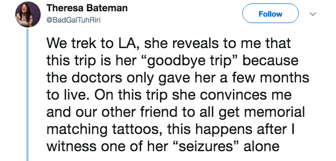 """lying about cancer - Text - Theresa Bateman Follow @BadGalTuhRiri We trek to LA, she reveals to me that this trip is her """"goodbye trip"""" because the doctors only gave her a few months to live. On this trip she convinces and our other friend to all get memorial matching tattoos, this happens after I witness one of her """"seizures"""" alone"""