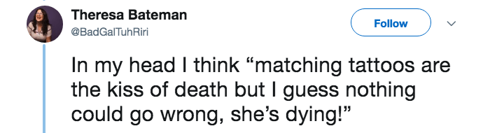"""lying about cancer - Text - Theresa Bateman Follow @BadGalTuhRiri In my head I think """"matching tattoos the kiss of death but I guess nothing could go wrong, she's dying!"""""""
