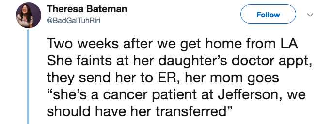 "lying about cancer - Text - Theresa Bateman Follow @BadGalTuhRiri Two weeks after we get home from LA She faints at her daughter's doctor appt, they send her to ER, her mo ""she's a cancer patient at Jefferson, we should have her transferred"""