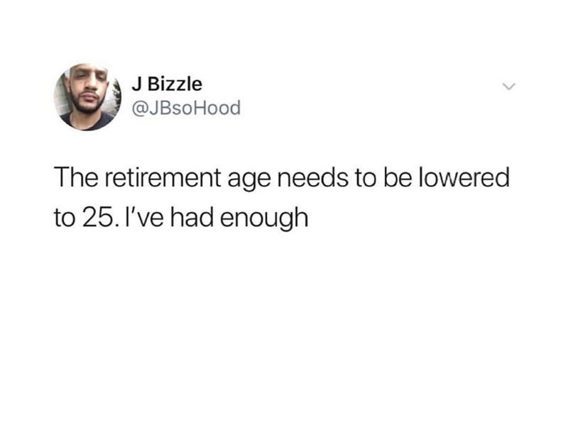 "Funny tweet that reads, ""The retirement age needs to be lowered to 25. I've had enough"""