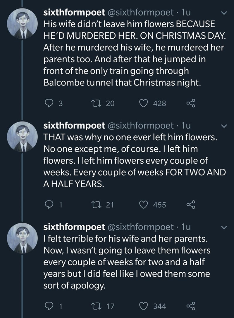 Text - sixthformpoet @sixthformpoet 1u His wife didn't leave him flowers BECAUSE HE'D MURDERED HER. ON CHRISTMAS DAY. After he murdered his wife, he murdered her parents too. And after that he jumped in front of the only train going through Balcombe tunnel that Christmas night. t 20 3 428 sixthformpoet @sixthformpoet 1u THAT was why no one ever left him flowers. No one except me, of course. I left him flowers. I left him flowers every couple of weeks. Every couple of weeks FOR TWO AND A HALF YEA