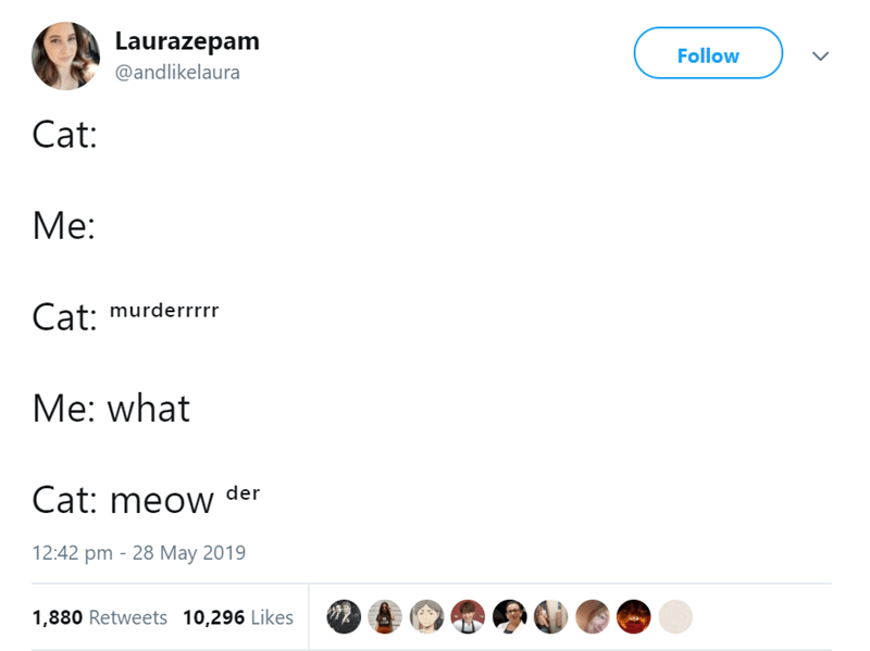 Text - Laurazepam Follow @andlikelaura Cat: Me: Cat: murderrrr Me: what Cat: meow der 12:42 pm 28 May 2019 1,880 Retweets 10,296 Likes