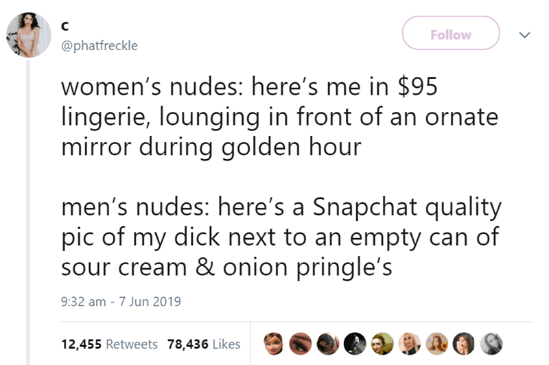 Text - C Follow @phatfreckle women's nudes: here's me in $95 lingerie, lounging in front of an ornate mirror during golden hour men's nudes: here's a Snapchat quality pic of my dick next to an empty can of sour cream & onion pringle's 9:32 am 7 Jun 2019 12,455 Retweets 78,436 Likes