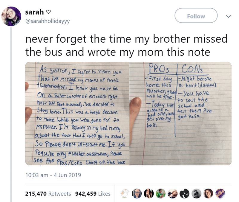Text - sarah Follow @sarahhollidayyy never forget the time my brother missed the bus and wrote my mom this note PROS CONS LAS yourson) Ieget to inforn yo that ive missed my means of Public oUPortotion. Lknok you nust be. FIst day -Might becone home this ahabit Choutaal) quacteG gadeyou have Wtl be fine to call the On a foller coaerof enotione right holz but fest