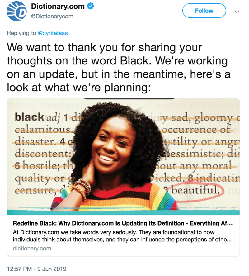 Text - Text - Dictionary.com D Follow @Dictionarycom Replying to @cyntetass We want to thank you for sharing your thoughts on the word Black. We're working on an update, but in the meantime, here's a look at what we're planning: black adj 1 di calamitous. -disaster. 4 discontent: 6 hostile; th quality or y sad, gloomy occurrence of stility or angr essimistic; dis iout any moral icked. 8 indicatin beautiful. censure, Redefine Black: Why Dictionary.com Is Updating Its Definition Everything Af... -