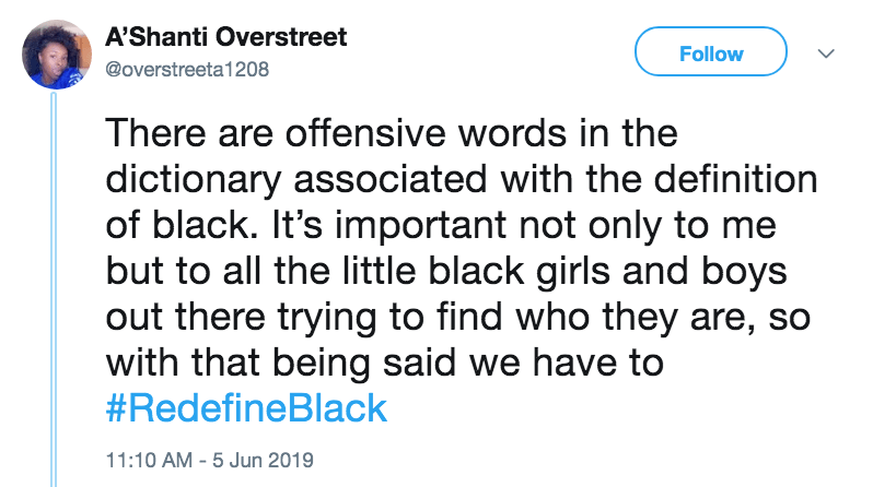 Text - A'Shanti Overstreet Follow @overstreeta1208 There are offensive words in the dictionary associated with the definition of black. It's important not only to me but to all the little black girls and boys out there trying to find who they are, so with that being said we have to #RedefineBlack 11:10 AM 5 Jun 2019