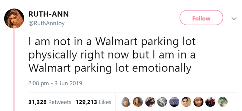 Text - RUTH-ANN Follow @RuthAnnJoy I am not in a Walmart parking lot physically right now but I am in a Walmart parking lot emotionally 2:08 pm 3 Jun 2019 31,328 Retweets 129,213 Likes