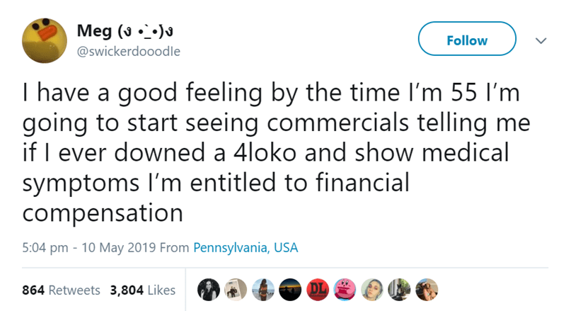 Text - Meg ( Follow @swickerdooodle I have a good feeling by the time I'm 55 I'm going to start seeing commercials telling me if I ever downed a 4loko and show medical symptoms I'm entitled to financial compensation 5:04 pm 10 May 2019 From Pennsylvania, USA DL 864 Retweets 3,804 Likes