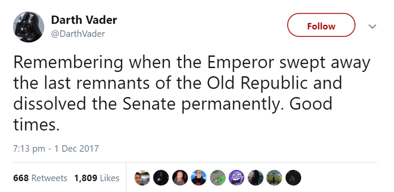 Text - Darth Vader Follow @DarthVader Remembering when the Emperor swept away the last remnants of the Old Republic and dissolved the Senate permanently. Good times. 7:13 pm 1 Dec 2017 668 Retweets 1,809 Likes