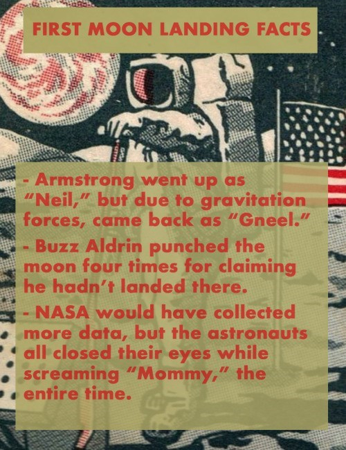 """Text - FIRST MOON LANDING FACTS Armstrong went up as """"Neil,"""" but due to gravitation forces, came back as """"Gneel."""" Buzz Aldrin punched the moon four times for claiming he hadn't landed there. NASA would have collected more data, but the astronauts all closed their eyes while screaming """"Mommy,"""" the entire time."""