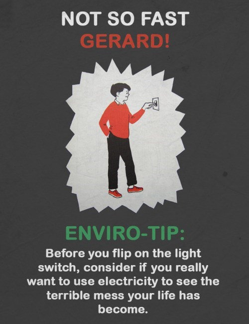 Text - NOT SO FAST GERARD! ENVIRO-TIP: Before you flip on the light switch, consider if you really want to use electricity to see the terrible mess your life has become.