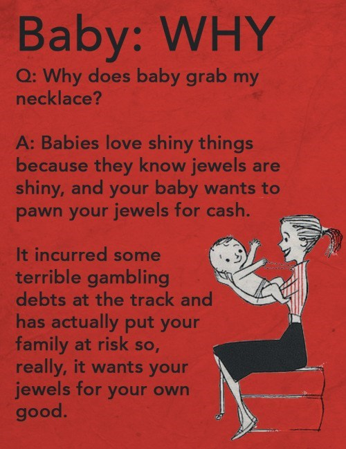 Text - Baby: WHY Q: Why does baby grab my necklace? A: Babies love shiny things because they know jewels are shiny, and your baby wants to pawn your jewels for cash. It incurred some terrible gambling debts at the track and has actually put your family at risk so, really, it wants your jewels for your own good.