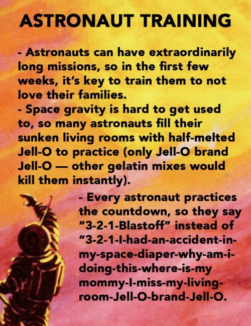 Text - ASTRONAUT TRAINING - Astronauts can have extraordinarily long missions, so in the first few weeks, it's key to train them to not love their families. Space gravity is hard to get used to, so many astronauts fill their sunken living rooms with half-melted