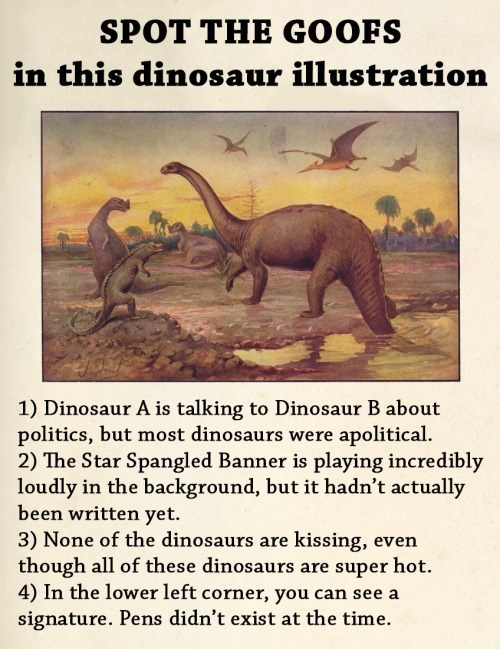 animal facts - Text - SPOT THE GOOFS in this dinosaur illustration 1) Dinosaur A is talking to Dinosaur B about politics, but most dinosaurs were apolitical 2) The Star Spangled Banner is playing incredibly loudly in the background, but it hadn't actually been written yet. 3) None of the dinosaurs are kissing, even though all of these dinosaurs are super hot. 4) In the lower left corner, you can see a signature. Pens didn't exist at the time.