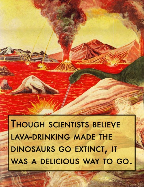 animal facts - Geological phenomenon - THOUGH SCIENTISTS BELIEVE LAVA-DRINKING MADE THE DINOSAURS GO EXTINCT, IT WAS A DELICIOUS WAY TO GO.