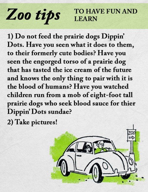 animal facts - Motor vehicle - Zoo tips TO HAVE FUN AND LEARN 1) Do not feed the prairie dogs Dippin' Dots. Have you seen what it does to them, to their formerly cute bodies? Have you seen the engorged torso of a prairie dog that has tasted the ice cream of the future and knows the only thing to pair with it is the blood of humans? Have you watched children run from a mob of eight-foot tall prairie dogs who seek blood sauce for thier Dippin' Dots sundae? 2) Take pictures! ZO0