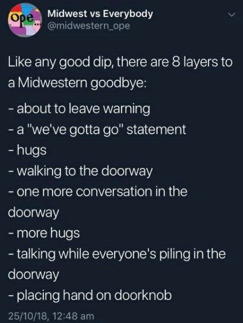 """Text - Ope Midwest vs Everybody @midwestern ope Like any good dip, there are 8 layers to Midwestern goodbye: -about to leave warning - a """"we've gotta go"""" statement -hugs walking to the doorway - one more conversation in the doorway - more hugs talking while everyone's piling in the doorway -placing hand on doorknob 25/10/18, 12:48 am"""