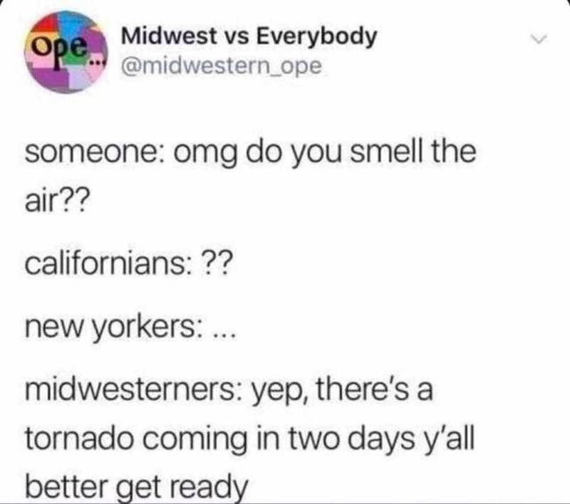 Text - Ope Midwest vs Everybody @midwestern ope someone: omg do you smell the air?? californians:?? new yorkers: ... midwesterners: yep, there's a tornado coming in two days y'all better get ready