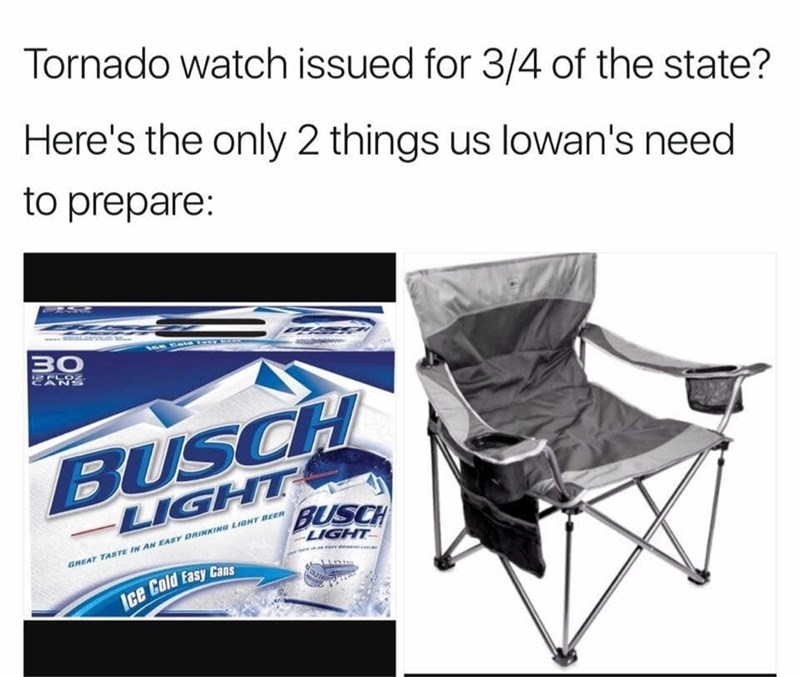 Text - Chair - Tornado watch issued for 3/4 of the state? Here's the only 2 things us lowan's need to prepare: .s 30 2FLOZ CANS BUSCH LIGHT BUSCH LIGHT GREAT TASTE IN AN EASY DRINKING LIGHT BEER Ice Cold Fasy Cans